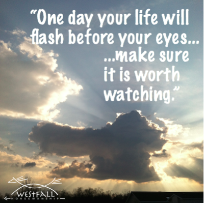 """""""One day your life will flash before your eyes, make sure it is worth watching."""""""