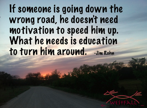 If someone is going down the wrong road, he doesn't need motivation to speed him up. What he needs is education to turn him around.