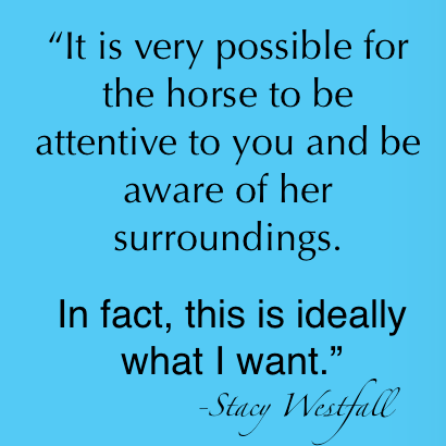 It is very possible for the horse to be attentive to you and be aware of her surroundings. In fact, this is ideally what I want. Stacy Westfall