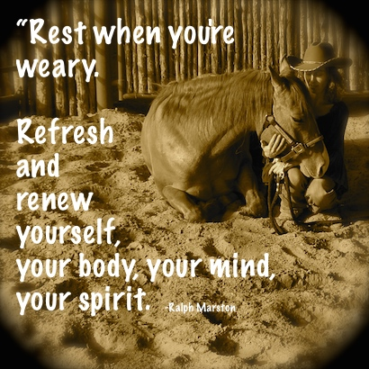Rest when you're weary. Refresh and renew yourself, your body, your mind, your spirit.