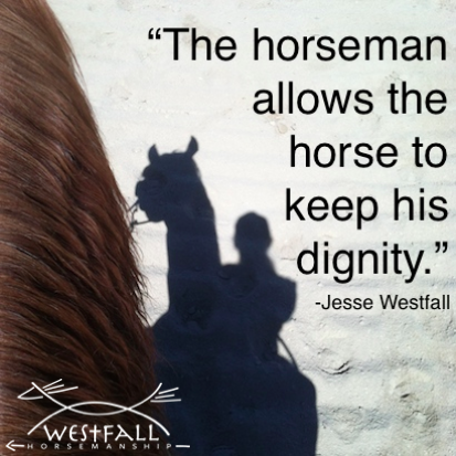 "The thing that I see that separates a horseman from a horse trainer is that the horseman allows the horse to keep his dignity and the horse still likes the horseman in the end."" -Jesse Westfall"