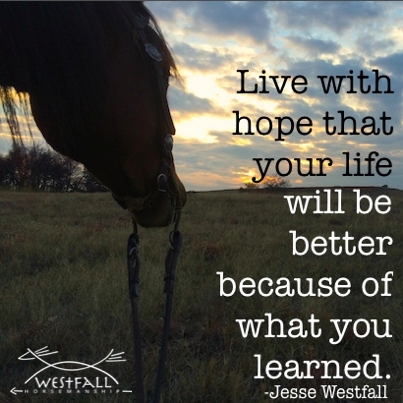 Live with hope that your life will be better because of what you learned. Jesse Westfall