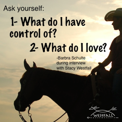 Ask yourself-What do you have control of-What do I love-Barbra Schulte